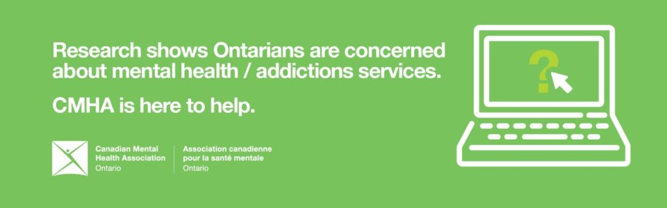 """Green Banner with picture of Cartoon laptop on the right-side. Text to the left of the laptop reads, """"Research shows Ontarians are concerned about mental health/addictions services. CMHA is here to help."""""""